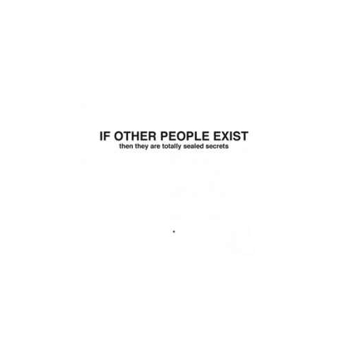 IF OTHER PEOPLE EXIST THEN THEY ARE TOTALLY SEALED SECRETS