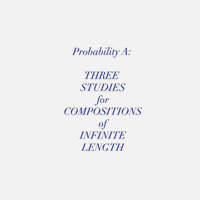 PROBABILITY A: THREE STUDIES FOR COMPOSITIONS OF INFINITE LENGHT