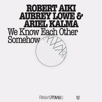 robert aiki - aubrey lowe - ariel kalma - We Know Each Other Somehow