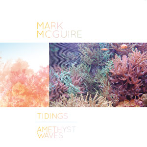 mark mcguire - Tidings / Amesthyst Waves