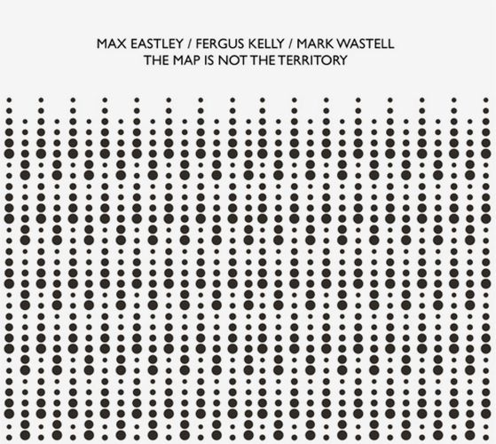 max eastley - mark wastell - fergus kelly - The Map Is Not the Territory
