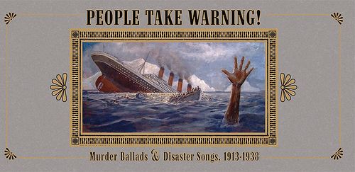 PEOPLE TAKE WARNING! MURDER BALLADS & SONGS OF DISASTER 1913-193