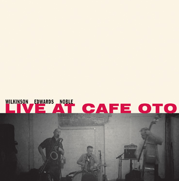 wilkinson - edwards - noble   - Live at Café Oto
