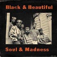 BLACK & BEAUTIFUL, SOUL & MADNESS